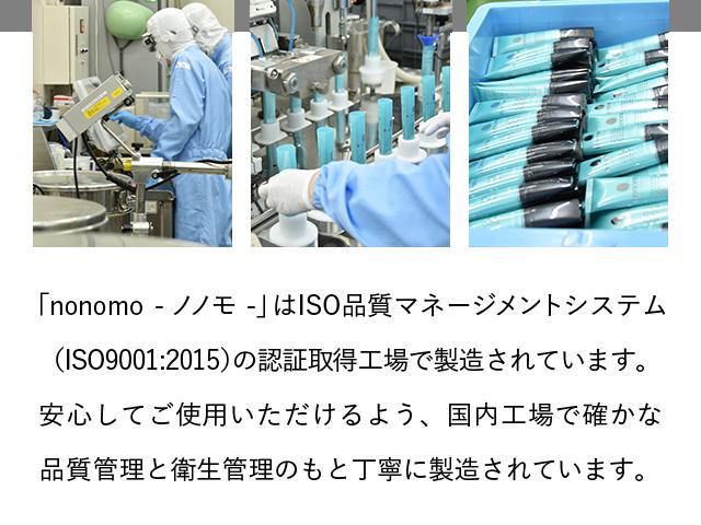 「nonomo - ノノモ -」はISO品質マネージメントシステム(ISO9001:2015)の認証取得工場で製造されています。安心してご使用いただけるよう、国内工場で確かな品質管理と衛生管理のもと丁寧に製造されています。